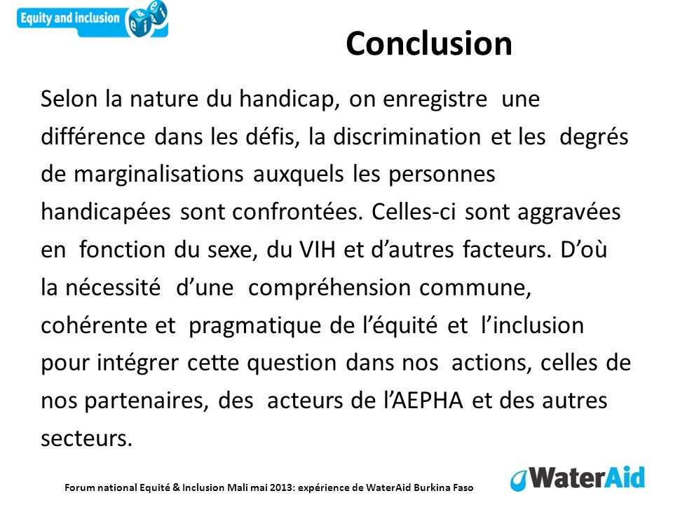 Forum national Equité & Inclusion Mali mai 2013: expérience de WaterAid Burkina Faso Conclusion Selon la nature du handicap, on enregistre une différe