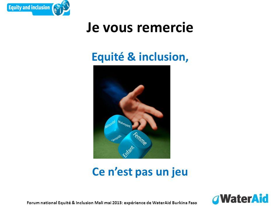 Forum national Equité & Inclusion Mali mai 2013: expérience de WaterAid Burkina Faso Je vous remercie Equité & inclusion, Ce nest pas un jeu