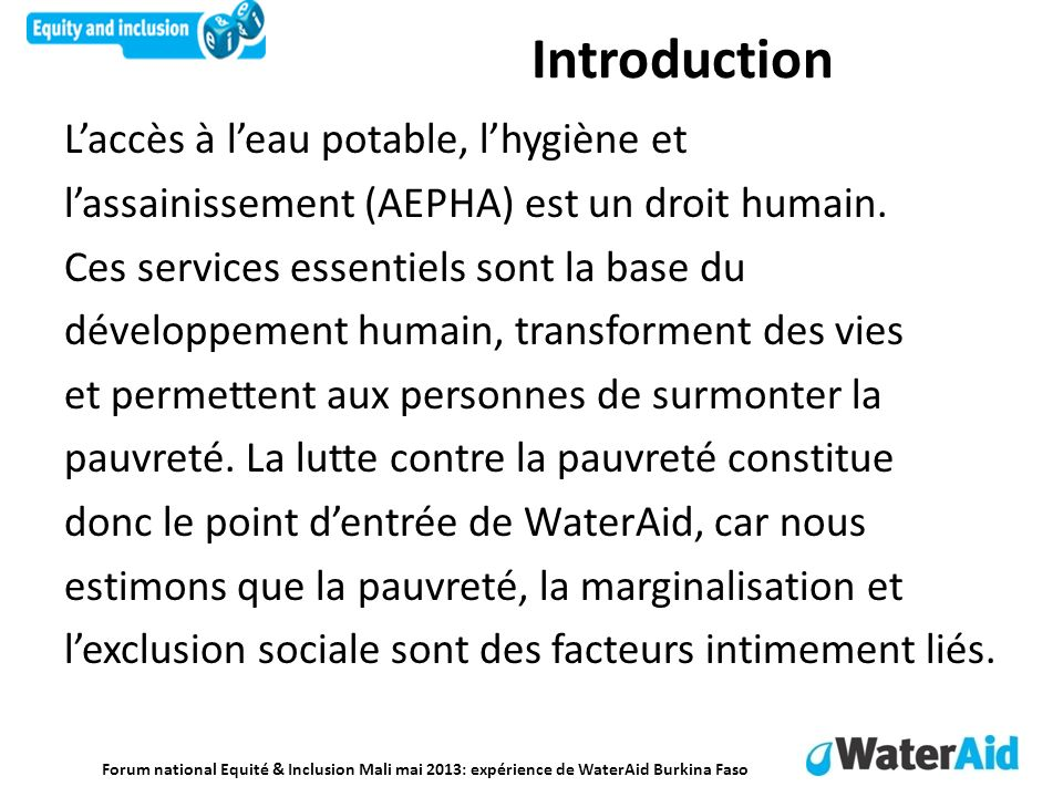 Forum national Equité & Inclusion Mali mai 2013: expérience de WaterAid Burkina Faso Introduction Laccès à leau potable, lhygiène et lassainissement (AEPHA) est un droit humain.