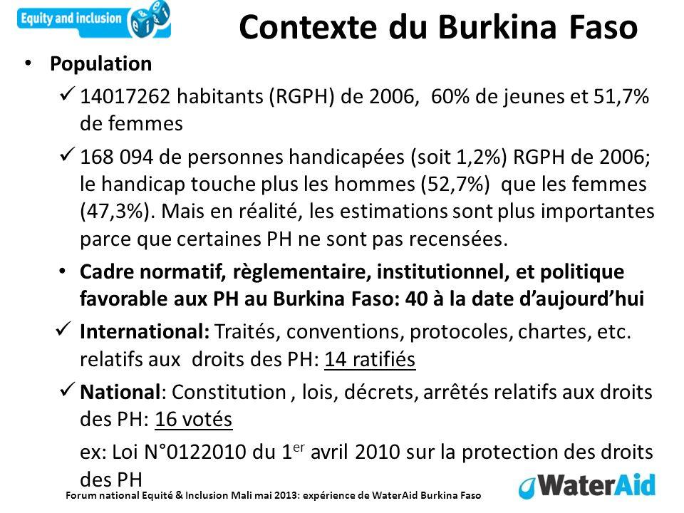 Forum national Equité & Inclusion Mali mai 2013: expérience de WaterAid Burkina Faso Contexte du Burkina Faso Population 14017262 habitants (RGPH) de 2006, 60% de jeunes et 51,7% de femmes 168 094 de personnes handicapées (soit 1,2%) RGPH de 2006; le handicap touche plus les hommes (52,7%) que les femmes (47,3%).