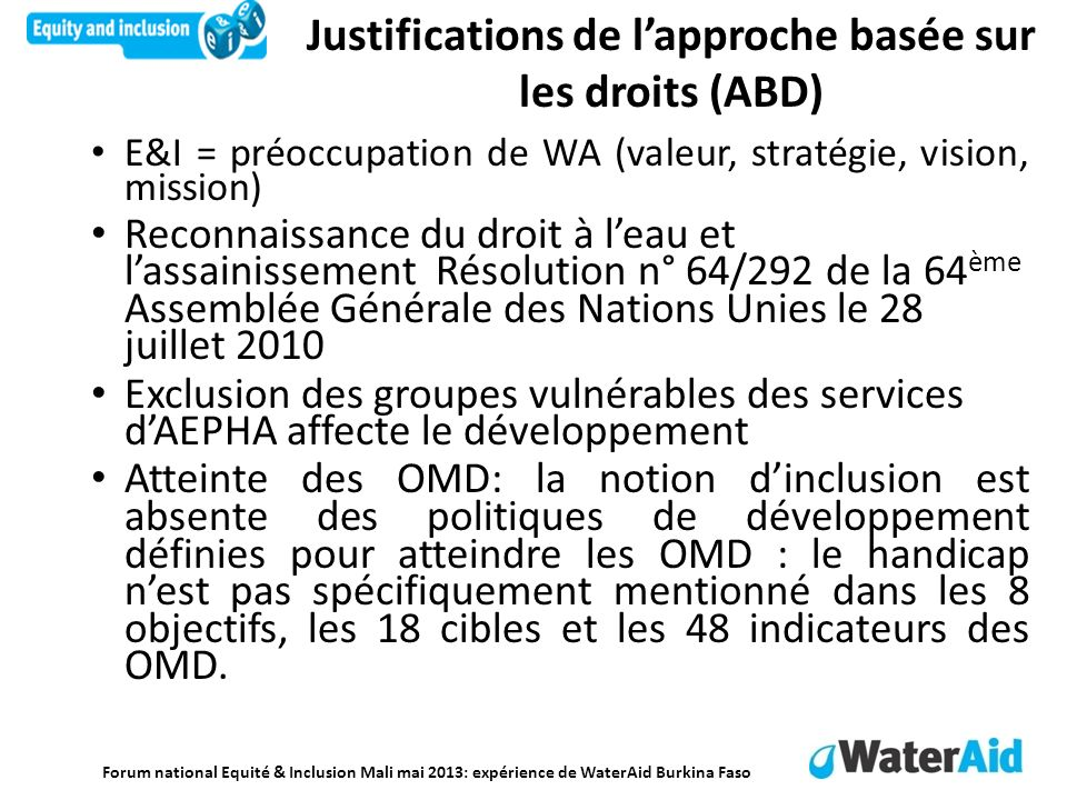 Forum national Equité & Inclusion Mali mai 2013: expérience de WaterAid Burkina Faso Réponses de WaterAid Burkina Faso (1) Stratégie 2010/2015: promouvoir et favoriser laccès des populations vulnérables à des services adéquats deau potable et dassainissement.