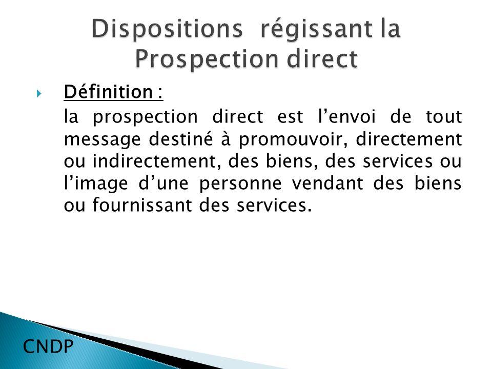 Définition : la prospection direct est lenvoi de tout message destiné à promouvoir, directement ou indirectement, des biens, des services ou limage dune personne vendant des biens ou fournissant des services.