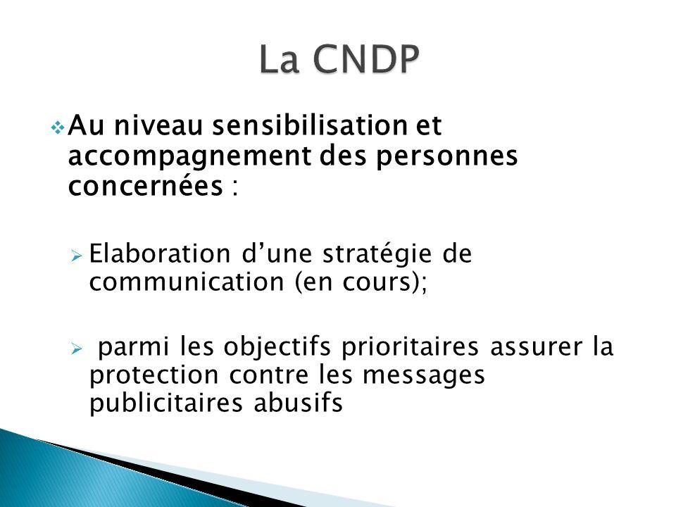 Au niveau sensibilisation et accompagnement des personnes concernées : Elaboration dune stratégie de communication (en cours); parmi les objectifs prioritaires assurer la protection contre les messages publicitaires abusifs