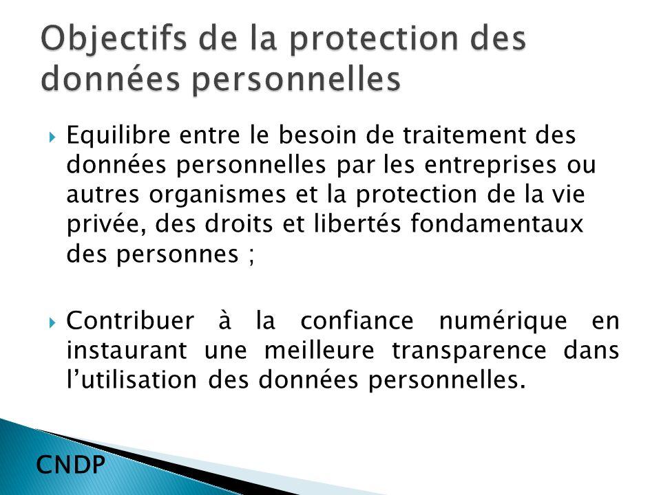 Equilibre entre le besoin de traitement des données personnelles par les entreprises ou autres organismes et la protection de la vie privée, des droits et libertés fondamentaux des personnes ; Contribuer à la confiance numérique en instaurant une meilleure transparence dans lutilisation des données personnelles.
