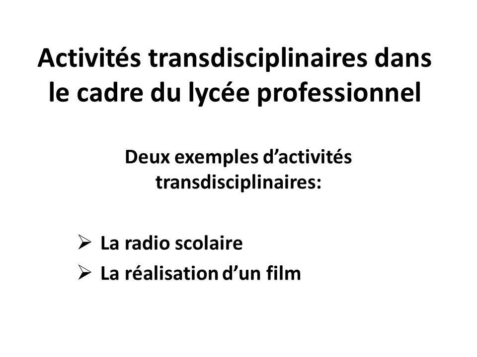 Activités transdisciplinaires dans le cadre du lycée professionnel Deux exemples dactivités transdisciplinaires: La radio scolaire La réalisation dun film