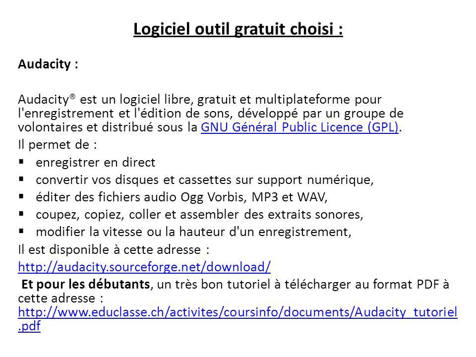 Logiciel outil gratuit choisi : Audacity : Audacity® est un logiciel libre, gratuit et multiplateforme pour l enregistrement et l édition de sons, développé par un groupe de volontaires et distribué sous la GNU Général Public Licence (GPL).GNU Général Public Licence (GPL) Il permet de : enregistrer en direct convertir vos disques et cassettes sur support numérique, éditer des fichiers audio Ogg Vorbis, MP3 et WAV, coupez, copiez, coller et assembler des extraits sonores, modifier la vitesse ou la hauteur d un enregistrement, Il est disponible à cette adresse : http://audacity.sourceforge.net/download/ Et pour les débutants, un très bon tutoriel à télécharger au format PDF à cette adresse : http://www.educlasse.ch/activites/coursinfo/documents/Audacity_tutoriel.pdf http://www.educlasse.ch/activites/coursinfo/documents/Audacity_tutoriel.pdf
