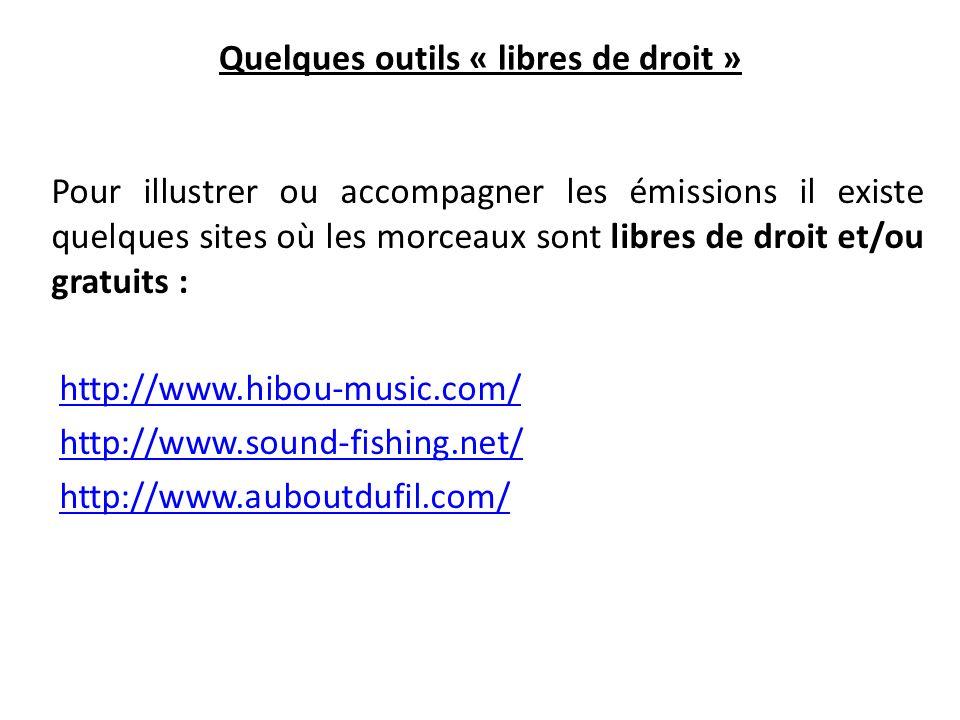 Quelques outils « libres de droit » Pour illustrer ou accompagner les émissions il existe quelques sites où les morceaux sont libres de droit et/ou gratuits : http://www.hibou-music.com/ http://www.sound-fishing.net/ http://www.auboutdufil.com/