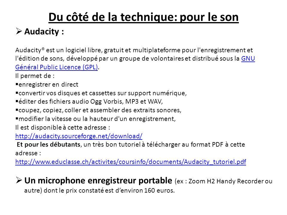Du côté de la technique: pour le son Audacity : Audacity® est un logiciel libre, gratuit et multiplateforme pour l enregistrement et l édition de sons, développé par un groupe de volontaires et distribué sous la GNU Général Public Licence (GPL).GNU Général Public Licence (GPL) Il permet de : enregistrer en direct convertir vos disques et cassettes sur support numérique, éditer des fichiers audio Ogg Vorbis, MP3 et WAV, coupez, copiez, coller et assembler des extraits sonores, modifier la vitesse ou la hauteur d un enregistrement, Il est disponible à cette adresse : http://audacity.sourceforge.net/download/ Et pour les débutants, un très bon tutoriel à télécharger au format PDF à cette adresse : http://www.educlasse.ch/activites/coursinfo/documents/Audacity_tutoriel.pdf http://www.educlasse.ch/activites/coursinfo/documents/Audacity_tutoriel.pdf Un microphone enregistreur portable (ex : Zoom H2 Handy Recorder ou autre) dont le prix constaté est denviron 160 euros.