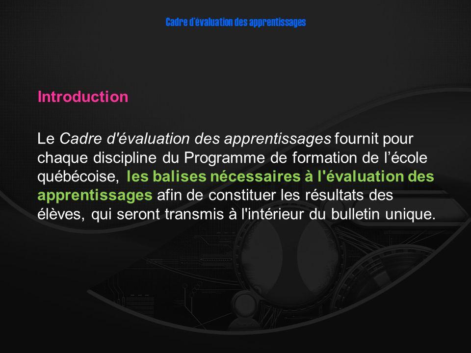 Le Cadre d évaluation des apprentissages fournit pour chaque discipline du Programme de formation de lécole québécoise, les balises nécessaires à l évaluation des apprentissages afin de constituer les résultats des élèves, qui seront transmis à l intérieur du bulletin unique.