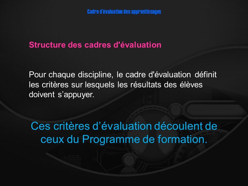 Structure des cadres d évaluation Pour chaque discipline, le cadre d évaluation définit les critères sur lesquels les résultats des élèves doivent sappuyer.