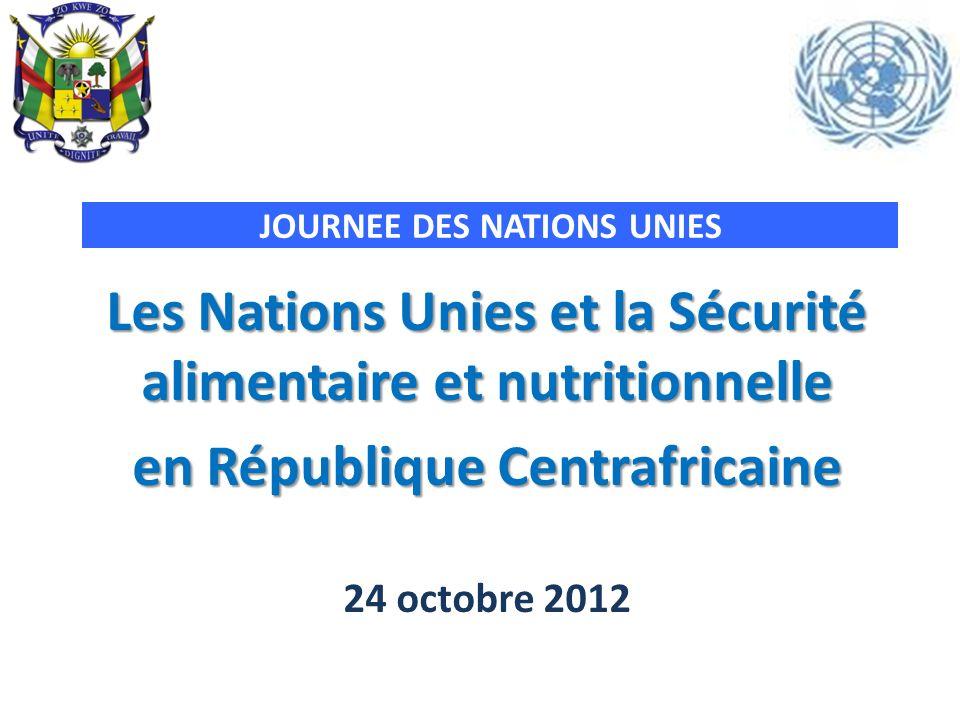 JOURNEE DES NATIONS UNIES Les Nations Unies et la Sécurité alimentaire et nutritionnelle en République Centrafricaine 24 octobre 2012
