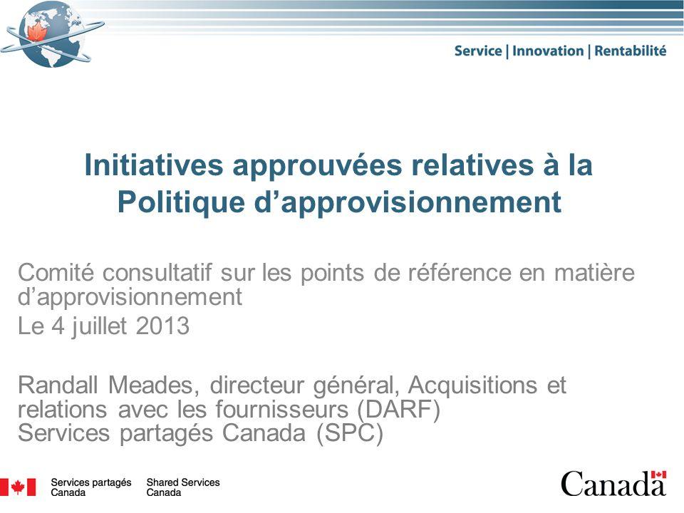 Initiatives approuvées relatives à la Politique dapprovisionnement Comité consultatif sur les points de référence en matière dapprovisionnement Le 4 juillet 2013 Randall Meades, directeur général, Acquisitions et relations avec les fournisseurs (DARF) Services partagés Canada (SPC) 1