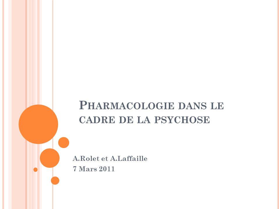 P HARMACOLOGIE DANS LE CADRE DE LA PSYCHOSE A.Rolet et A.Laffaille 7 Mars 2011