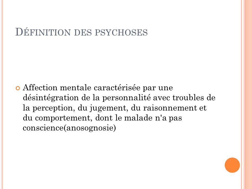 D ÉFINITION DES PSYCHOSES Affection mentale caractérisée par une désintégration de la personnalité avec troubles de la perception, du jugement, du raisonnement et du comportement, dont le malade n a pas conscience(anosognosie)