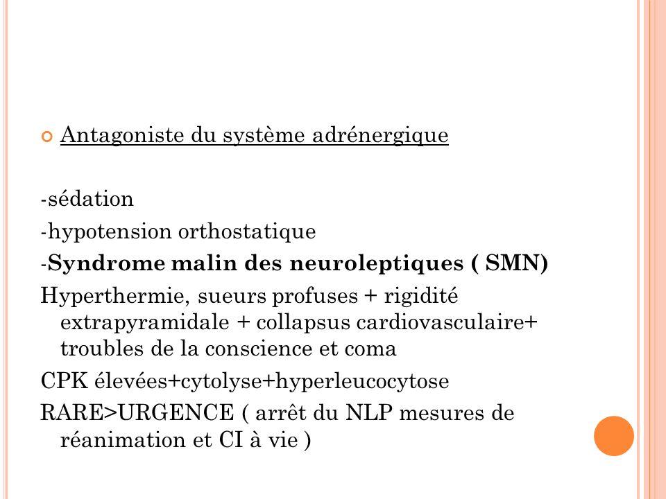 Antagoniste du système adrénergique -sédation -hypotension orthostatique - Syndrome malin des neuroleptiques ( SMN) Hyperthermie, sueurs profuses + rigidité extrapyramidale + collapsus cardiovasculaire+ troubles de la conscience et coma CPK élevées+cytolyse+hyperleucocytose RARE>URGENCE ( arrêt du NLP mesures de réanimation et CI à vie )