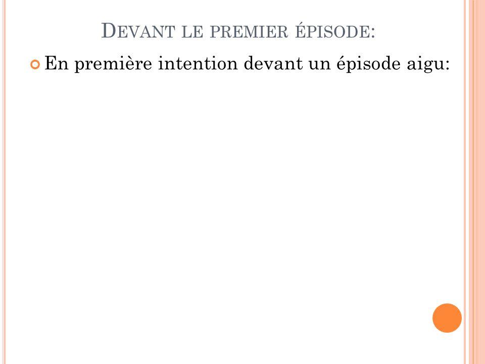 D EVANT LE PREMIER ÉPISODE : En première intention devant un épisode aigu: