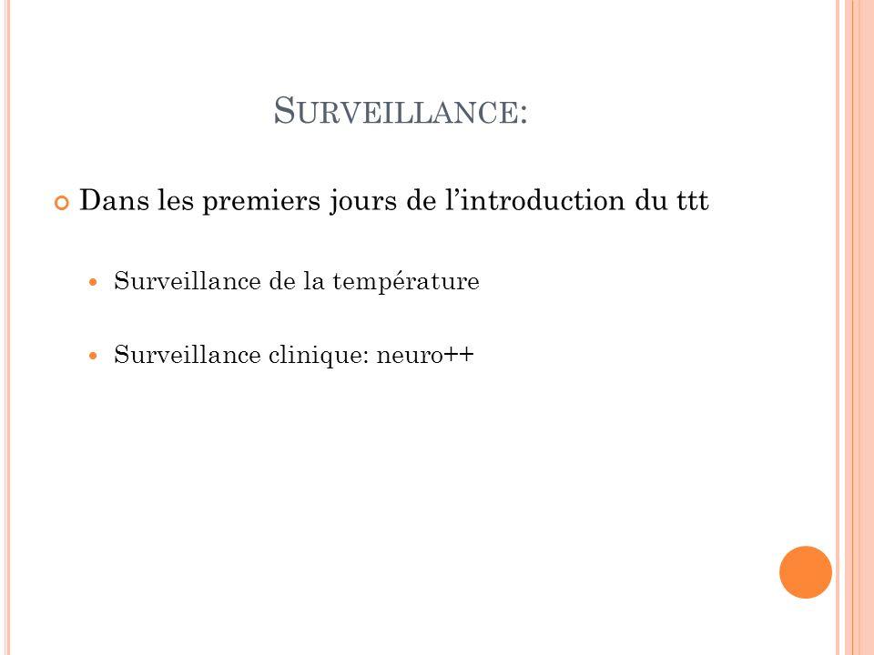 S URVEILLANCE : Dans les premiers jours de lintroduction du ttt Surveillance de la température Surveillance clinique: neuro++
