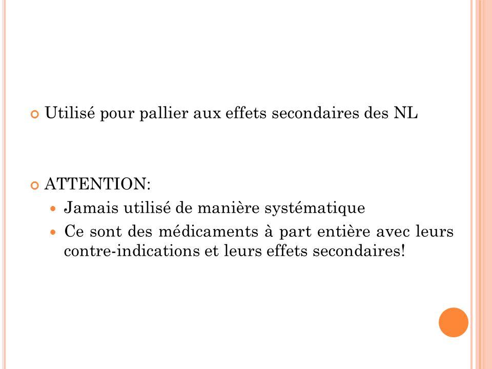 Utilisé pour pallier aux effets secondaires des NL ATTENTION: Jamais utilisé de manière systématique Ce sont des médicaments à part entière avec leurs contre-indications et leurs effets secondaires!