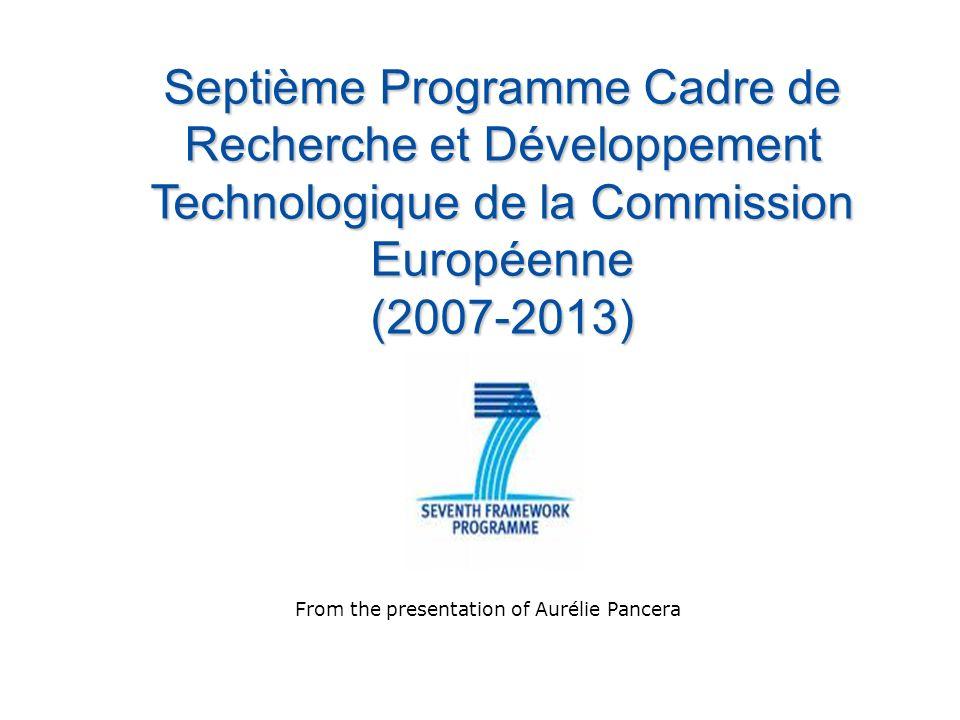 Septième Programme Cadre de Recherche et Développement Technologique de la Commission Européenne (2007-2013) From the presentation of Aurélie Pancera