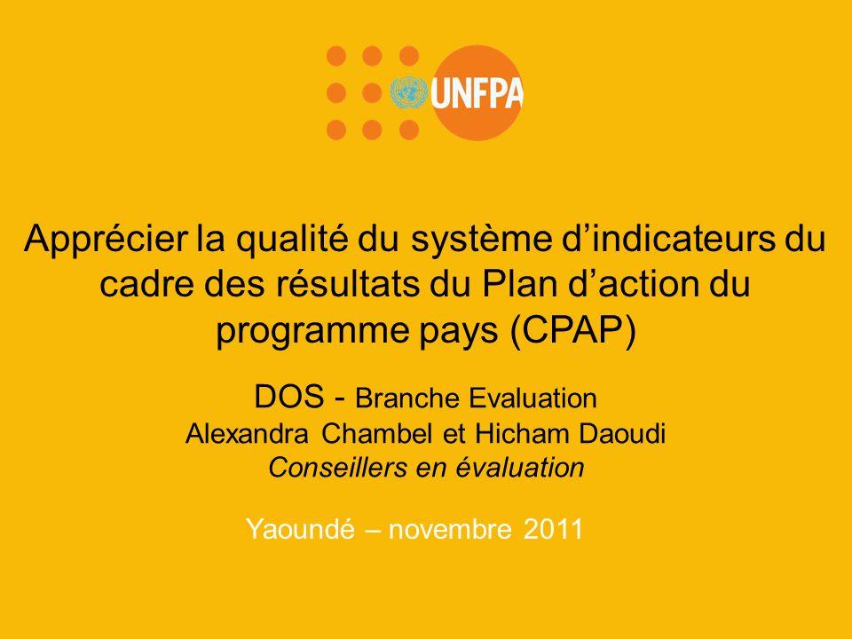 Yaoundé – novembre 2011 Apprécier la qualité du système dindicateurs du cadre des résultats du Plan daction du programme pays (CPAP) DOS - Branche Evaluation Alexandra Chambel et Hicham Daoudi Conseillers en évaluation
