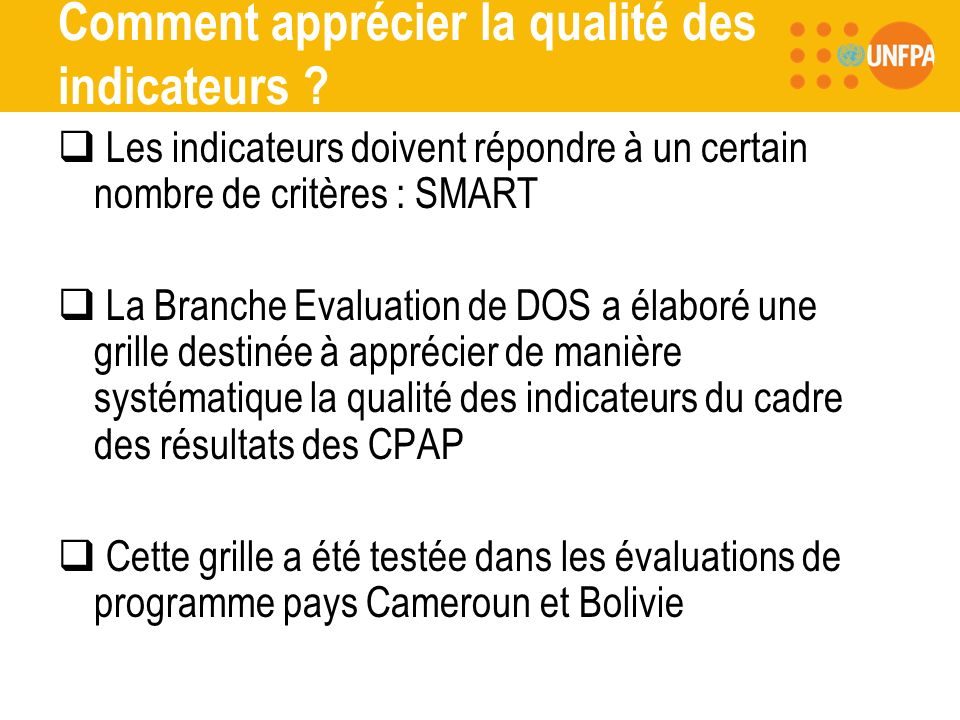Présentation de loutil QUALITY ASSESSMENT CRITERIA Relevant Specific Operational Baseline available End line available (valeur actuelle) Target available Means of verification Values collected and reported Cet outil peut être employé pour : -lélaboration du cadre des résultats du CPAP -le suivi de la mise en œuvre du programme pays -lévaluation du programme pays