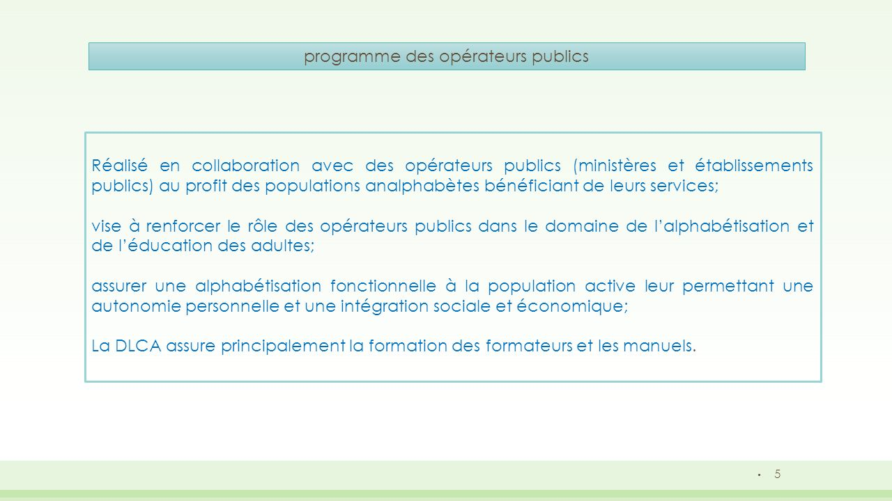 6 programme des ONG Réalisé en collaboration avec les ONG qui jouent un rôle important dans la réalisation des objectifs gouvernementaux en la matière, en raison notamment de la flexibilité de leur mode daction et de leur proximité des populations concernées; financé par le budget général de lEtat sous forme de subventions versées aux associations sur la base des conventions de partenariat signées entre lEtat ( DLCA) et les ONG; et couvrent essentiellement : -Les rémunérations des alphabétiseurs ; -La formation des formateurs et des alphabétiseurs des ONG ; -Fournitures pour bénéficiaires.