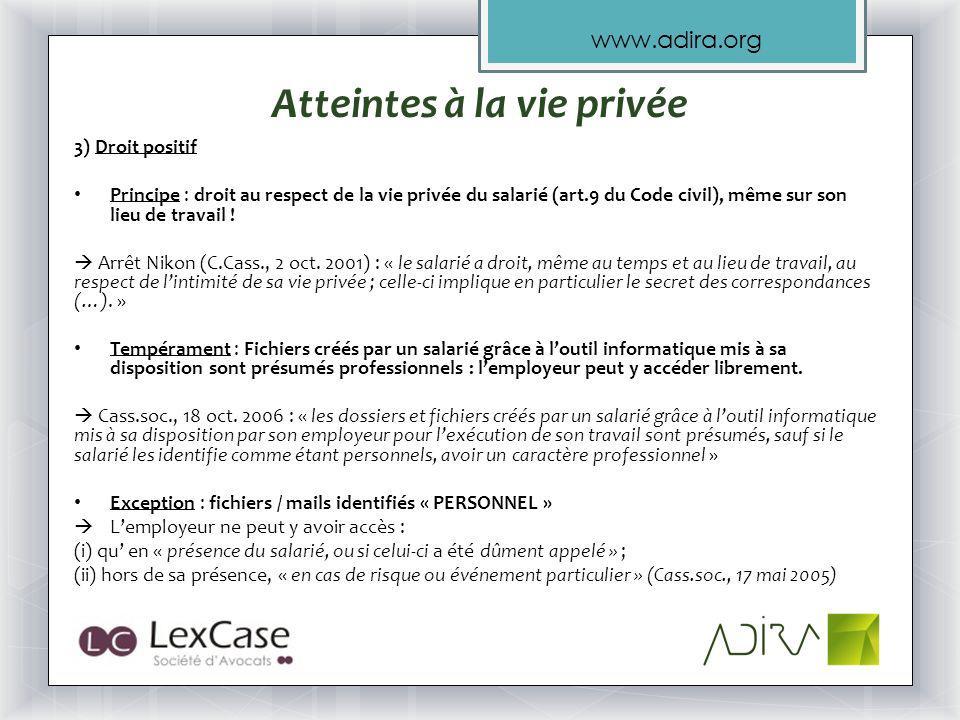 www.adira.org Atteintes à la vie privée 3) Droit positif Principe : droit au respect de la vie privée du salarié (art.9 du Code civil), même sur son lieu de travail .