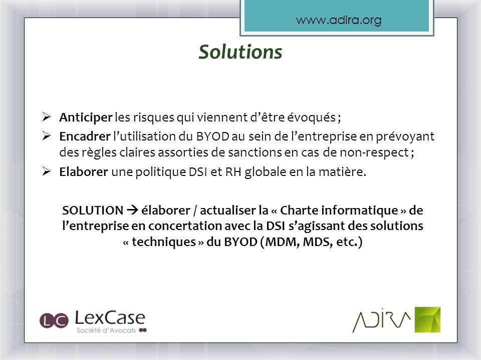www.adira.org Solutions Anticiper les risques qui viennent dêtre évoqués ; Encadrer lutilisation du BYOD au sein de lentreprise en prévoyant des règles claires assorties de sanctions en cas de non-respect ; Elaborer une politique DSI et RH globale en la matière.