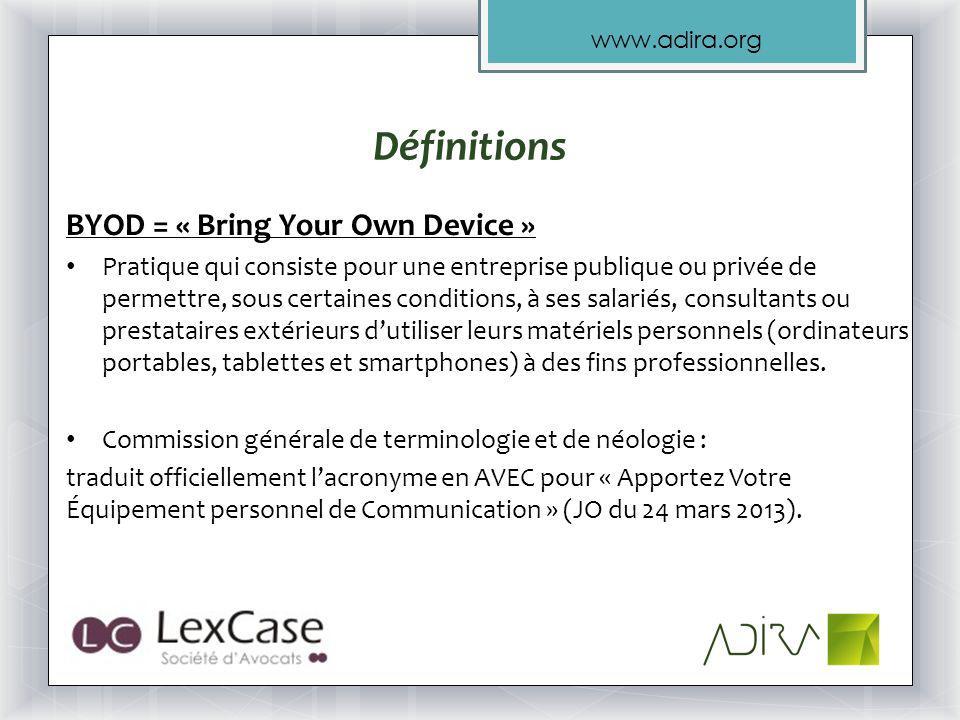 www.adira.org Définitions BYOD = « Bring Your Own Device » Pratique qui consiste pour une entreprise publique ou privée de permettre, sous certaines conditions, à ses salariés, consultants ou prestataires extérieurs dutiliser leurs matériels personnels (ordinateurs portables, tablettes et smartphones) à des fins professionnelles.