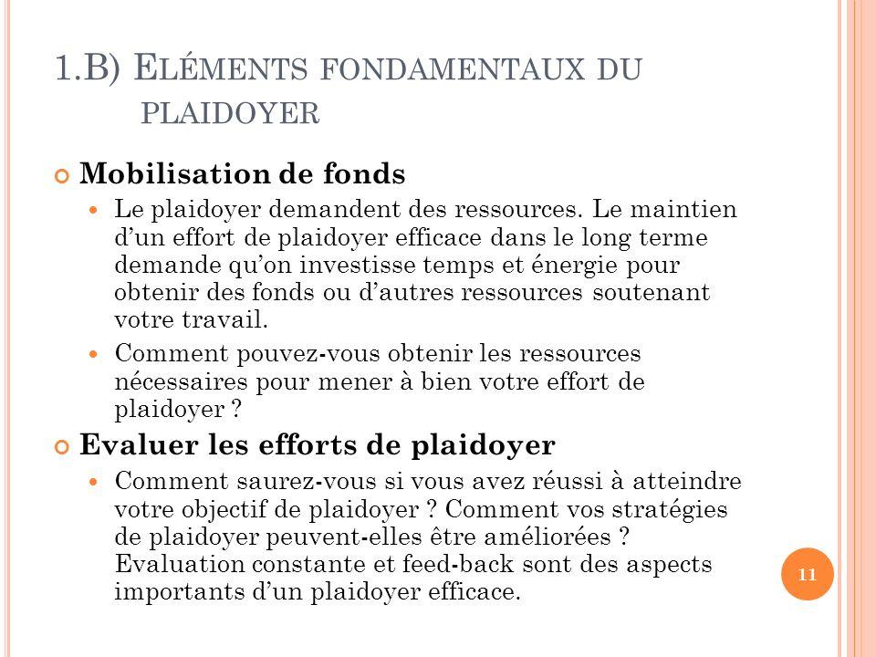 1.B) E LÉMENTS FONDAMENTAUX DU PLAIDOYER Mobilisation de fonds Le plaidoyer demandent des ressources. Le maintien dun effort de plaidoyer efficace dan