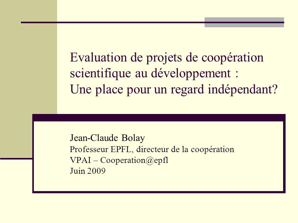 Evaluation de projets de coopération scientifique au développement : Une place pour un regard indépendant? Jean-Claude Bolay Professeur EPFL, directeu
