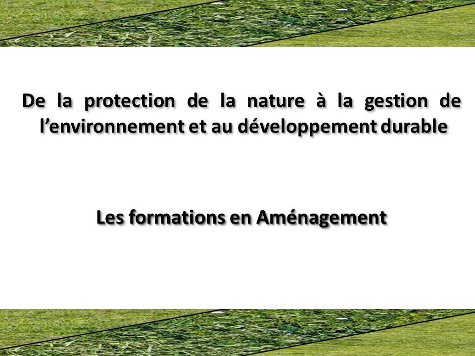 De la protection de la nature à la gestion de lenvironnement et au développement durable Les formations en Aménagement De la protection de la nature à la gestion de lenvironnement et au développement durable Les formations en Aménagement