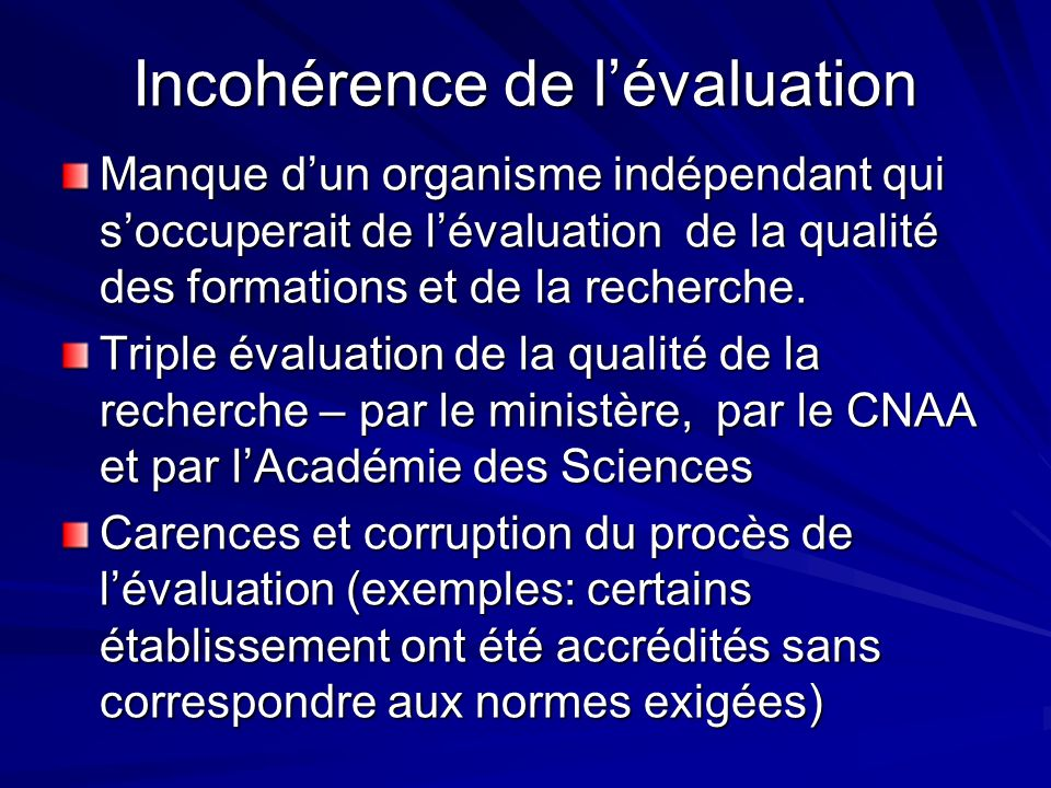 Incohérence de lévaluation Manque dun organisme indépendant qui soccuperait de lévaluation de la qualité des formations et de la recherche.