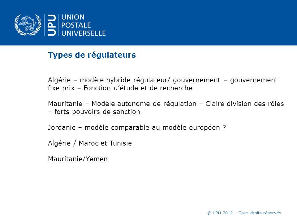 © UPU 2012 – Tous droits réservés Types de régulateurs Algérie – modèle hybride régulateur/ gouvernement – gouvernement fixe prix – Fonction détude et
