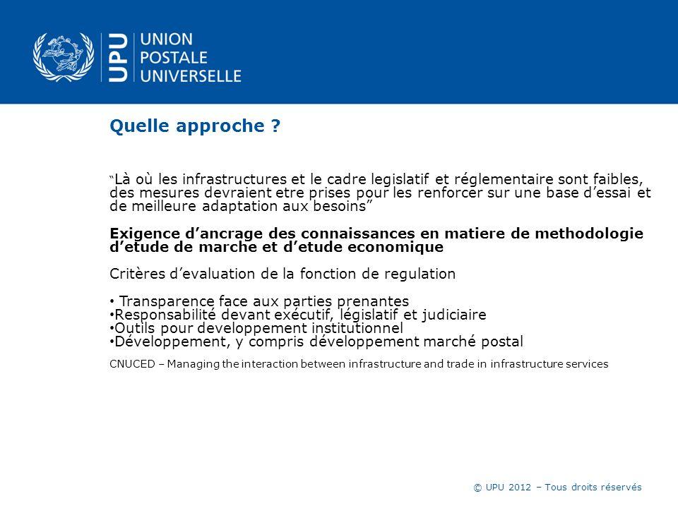 © UPU 2012 – Tous droits réservés Quelle approche ? Là où les infrastructures et le cadre legislatif et réglementaire sont faibles, des mesures devrai