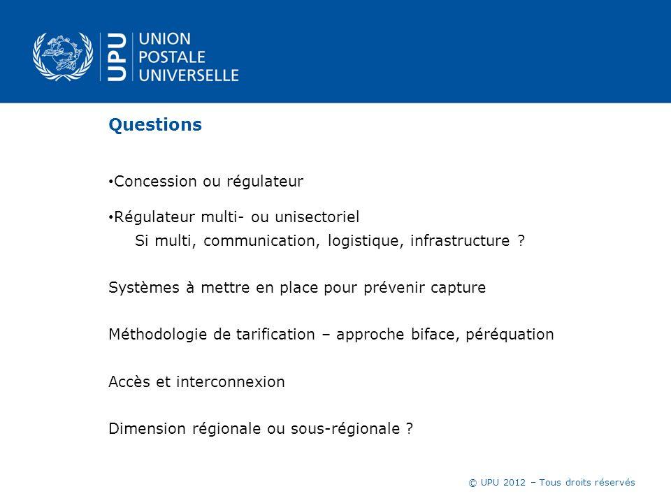 © UPU 2012 – Tous droits réservés Questions Concession ou régulateur Régulateur multi- ou unisectoriel Si multi, communication, logistique, infrastruc