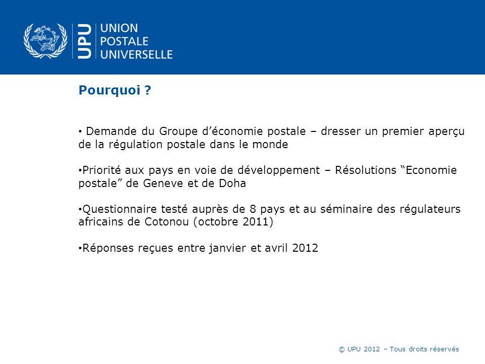 © UPU 2012 – Tous droits réservés Pourquoi ? Demande du Groupe déconomie postale – dresser un premier aperçu de la régulation postale dans le monde Pr