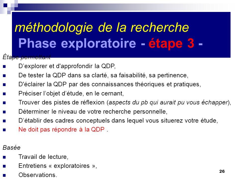 26 méthodologie de la recherche Phase exploratoire - étape 3 - Étape permettant Dexplorer et d'approfondir la QDP, De tester la QDP dans sa clarté, sa