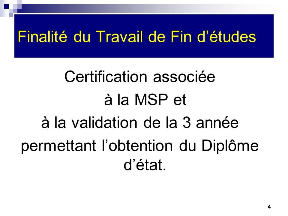4 Finalité du Travail de Fin détudes Certification associée à la MSP et à la validation de la 3 année permettant lobtention du Diplôme détat.
