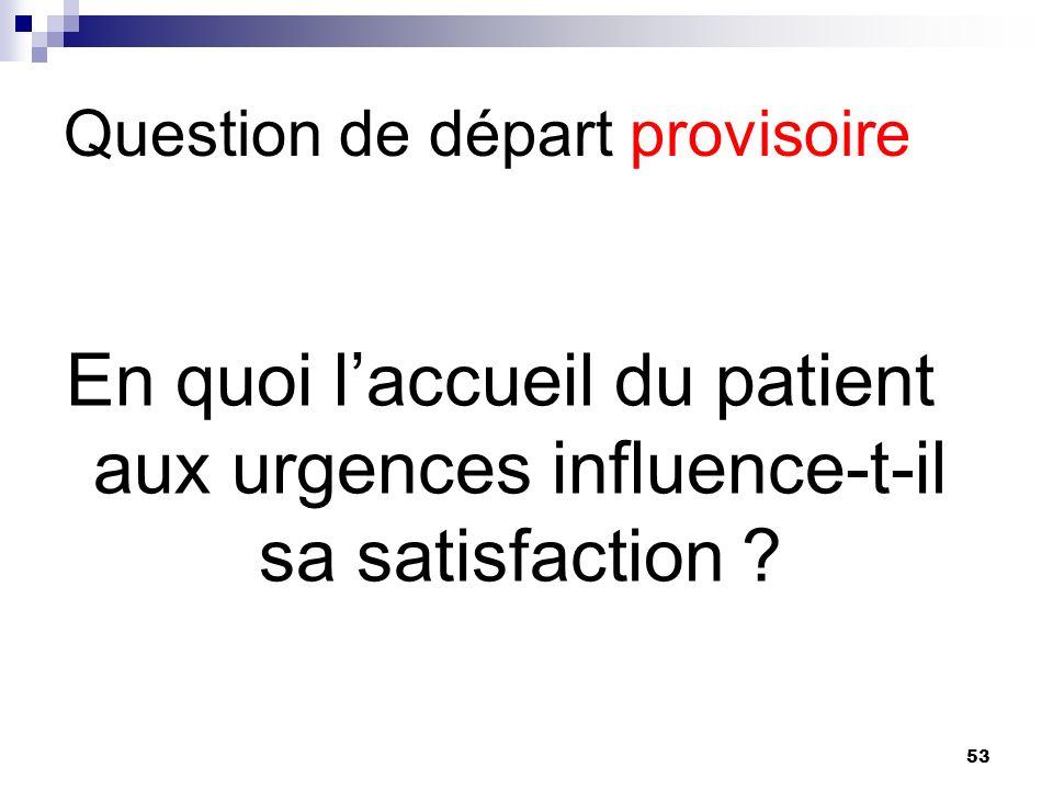 53 Question de départ provisoire En quoi laccueil du patient aux urgences influence-t-il sa satisfaction ?