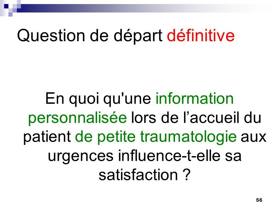 56 Question de départ définitive En quoi qu une information personnalisée lors de laccueil du patient de petite traumatologie aux urgences influence-t-elle sa satisfaction ?