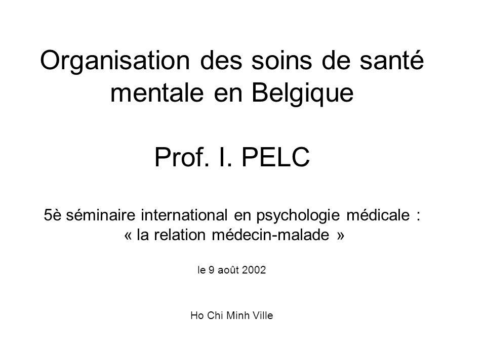 Organisation des soins de santé mentale en Belgique Prof. I. PELC 5è séminaire international en psychologie médicale : « la relation médecin-malade »