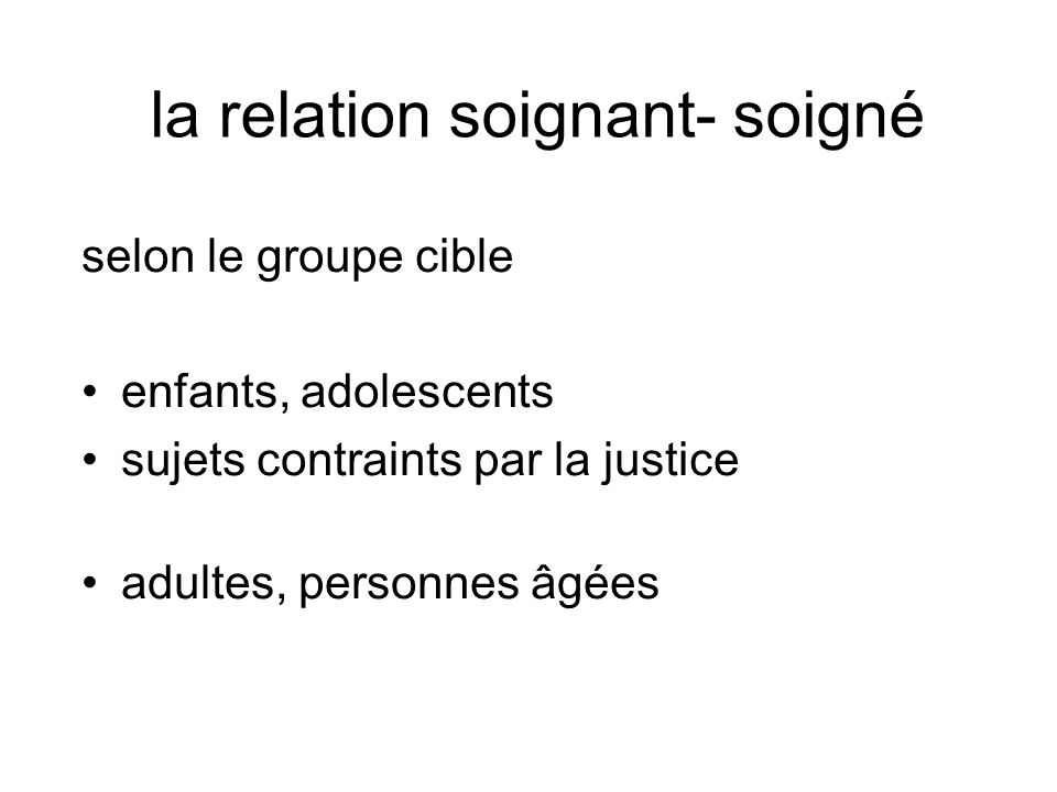 la relation soignant- soigné selon le groupe cible enfants, adolescents sujets contraints par la justice adultes, personnes âgées