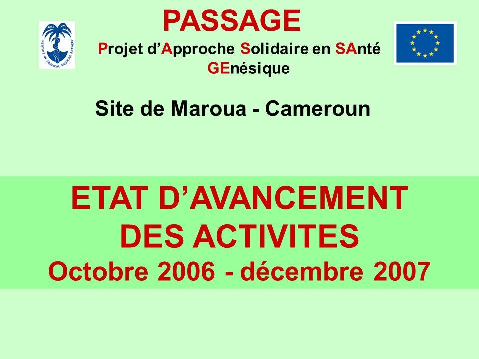 PASSAGE Projet dApproche Solidaire en SAnté GEnésique Site de Maroua - Cameroun ETAT DAVANCEMENT DES ACTIVITES Octobre 2006 - décembre 2007
