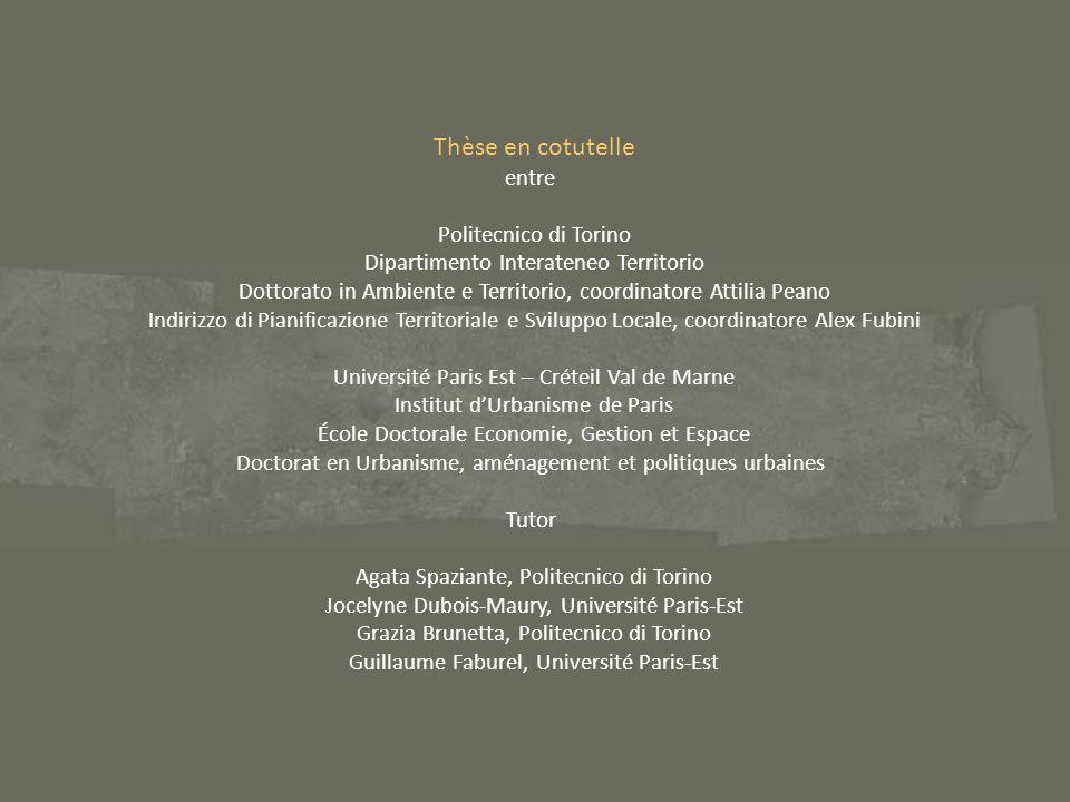 Thèse en cotutelle entre Politecnico di Torino Dipartimento Interateneo Territorio Dottorato in Ambiente e Territorio, coordinatore Attilia Peano Indirizzo di Pianificazione Territoriale e Sviluppo Locale, coordinatore Alex Fubini Université Paris Est – Créteil Val de Marne Institut dUrbanisme de Paris École Doctorale Economie, Gestion et Espace Doctorat en Urbanisme, aménagement et politiques urbaines Tutor Agata Spaziante, Politecnico di Torino Jocelyne Dubois-Maury, Université Paris-Est Grazia Brunetta, Politecnico di Torino Guillaume Faburel, Université Paris-Est