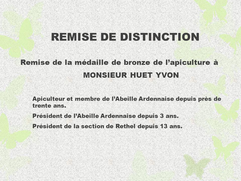 REMISE DE DISTINCTION Remise de la médaille de bronze de lapiculture à MONSIEUR HUET YVON Apiculteur et membre de lAbeille Ardennaise depuis près de trente ans.