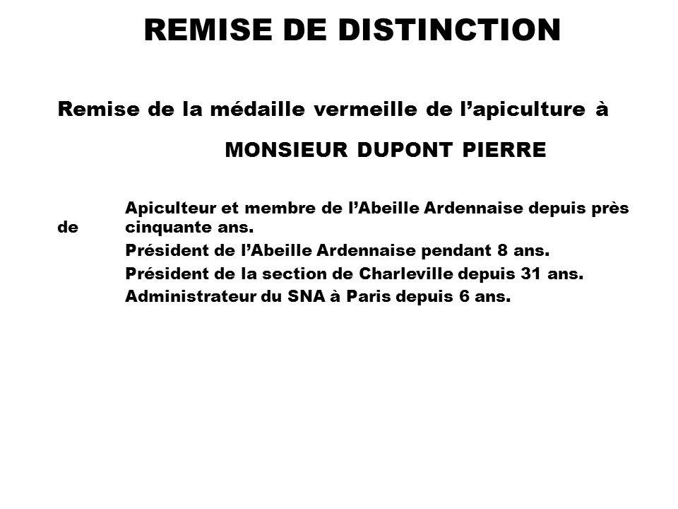 REMISE DE DISTINCTION Remise de la médaille vermeille de lapiculture à MONSIEUR DUPONT PIERRE Apiculteur et membre de lAbeille Ardennaise depuis près de cinquante ans.