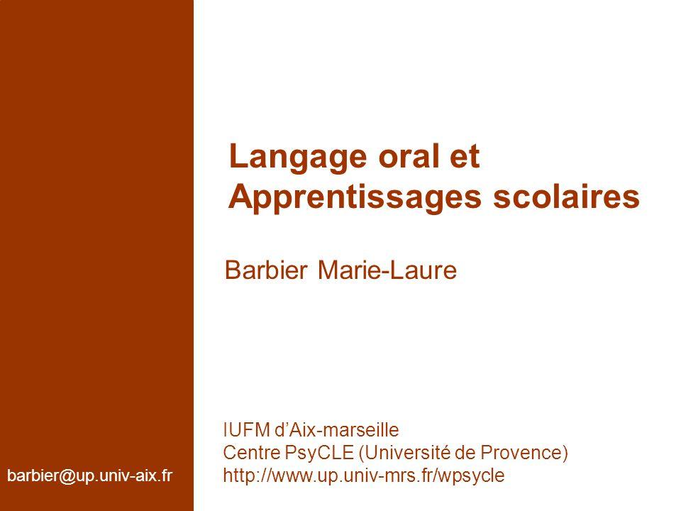 Langage oral et Apprentissages scolaires Barbier Marie-Laure barbier@up.univ-aix.fr IUFM dAix-marseille Centre PsyCLE (Université de Provence) http://www.up.univ-mrs.fr/wpsycle