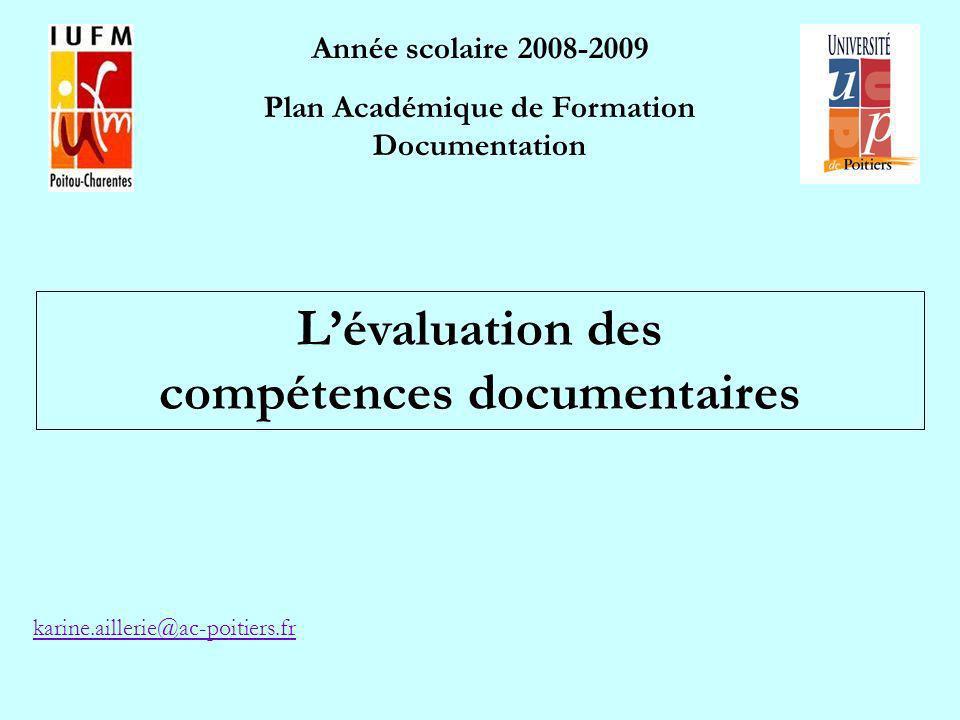 Année scolaire 2008-2009 Plan Académique de Formation Documentation Lévaluation des compétences documentaires karine.aillerie@ac-poitiers.fr
