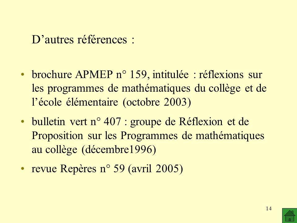 14 Dautres références : brochure APMEP n° 159, intitulée : réflexions sur les programmes de mathématiques du collège et de lécole élémentaire (octobre 2003) bulletin vert n° 407 : groupe de Réflexion et de Proposition sur les Programmes de mathématiques au collège (décembre1996) revue Repères n° 59 (avril 2005)